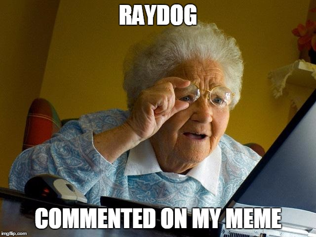 Grandma Finds The Internet Meme | RAYDOG COMMENTED ON MY MEME | image tagged in memes,grandma finds the internet | made w/ Imgflip meme maker