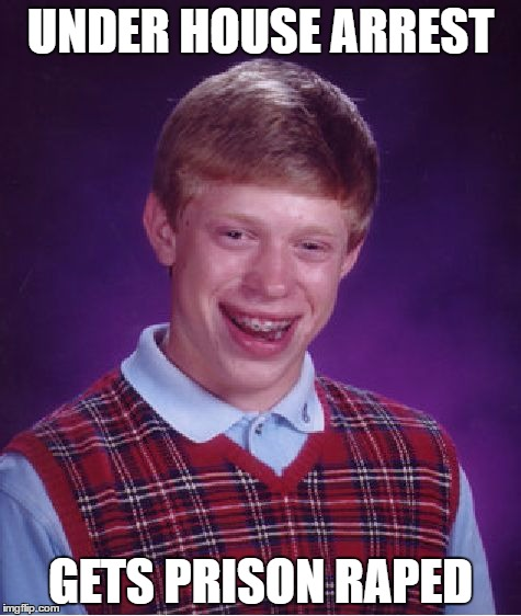 Bad Luck Brian Meme | UNDER HOUSE ARREST GETS PRISON **PED | image tagged in memes,bad luck brian | made w/ Imgflip meme maker