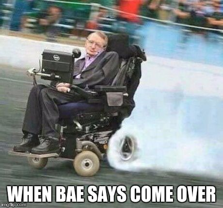 WHEN BAE SAYS COME OVER | image tagged in drifting hawking flipped | made w/ Imgflip meme maker