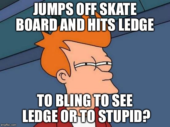 Futurama Fry Meme | JUMPS OFF SKATE BOARD AND HITS LEDGE TO BLING TO SEE LEDGE OR TO STUPID? | image tagged in memes,futurama fry | made w/ Imgflip meme maker
