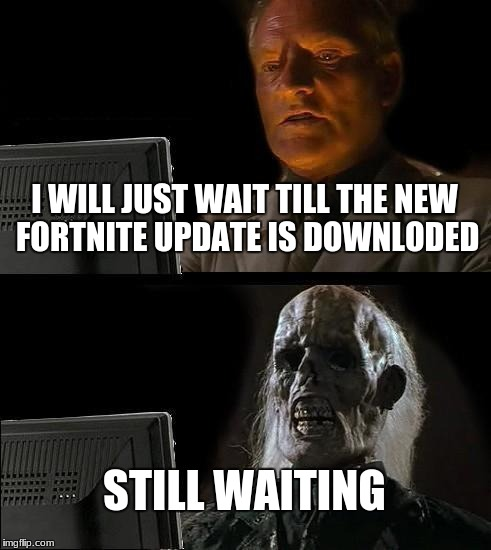 Ill Just Wait Here Meme | I WILL JUST WAIT TILL THE NEW FORTNITE UPDATE IS DOWNLODED STILL WAITING | image tagged in memes,ill just wait here | made w/ Imgflip meme maker