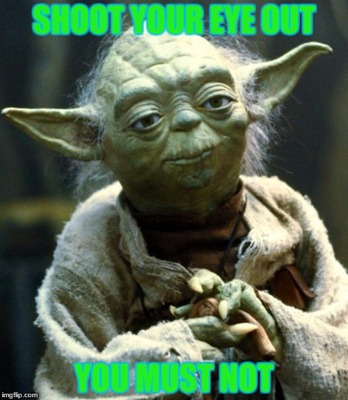 Yoda's main phrase! | SHOOT YOUR EYE OUT YOU MUST NOT | image tagged in memes,star wars yoda | made w/ Imgflip meme maker