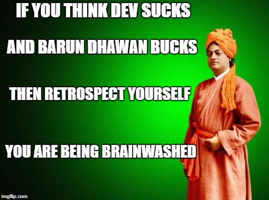 bollywood | IF YOU THINK DEV SUCKS YOU ARE BEING BRAINWASHED AND BARUN DHAWAN BUCKS THEN RETROSPECT YOURSELF | image tagged in bollywood | made w/ Imgflip meme maker