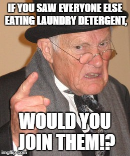 "I bet this seemed like a reasonable response to ""But everyone else is doing it!"" back in the day. 