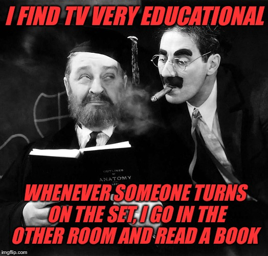 I FIND TV VERY EDUCATIONAL WHENEVER SOMEONE TURNS ON THE SET, I GO IN THE OTHER ROOM AND READ A BOOK | made w/ Imgflip meme maker