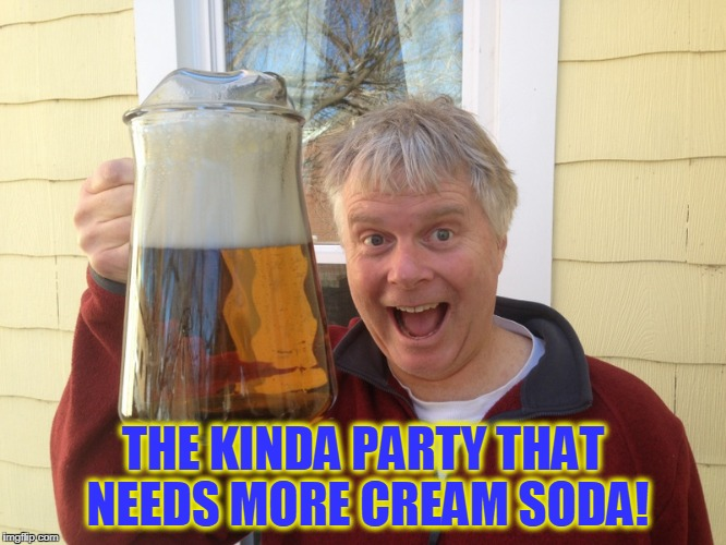 THE KINDA PARTY THAT NEEDS MORE CREAM SODA! | made w/ Imgflip meme maker