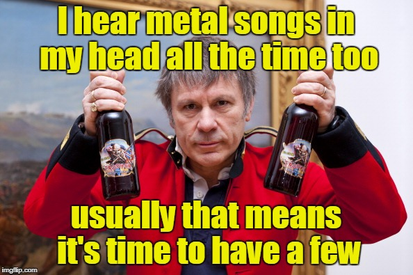 I hear metal songs in my head all the time too usually that means it's time to have a few | made w/ Imgflip meme maker