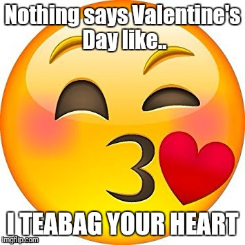 Nothing says Valentine's Day like.. I TEABAG YOUR HEART | image tagged in tea bag your heart | made w/ Imgflip meme maker
