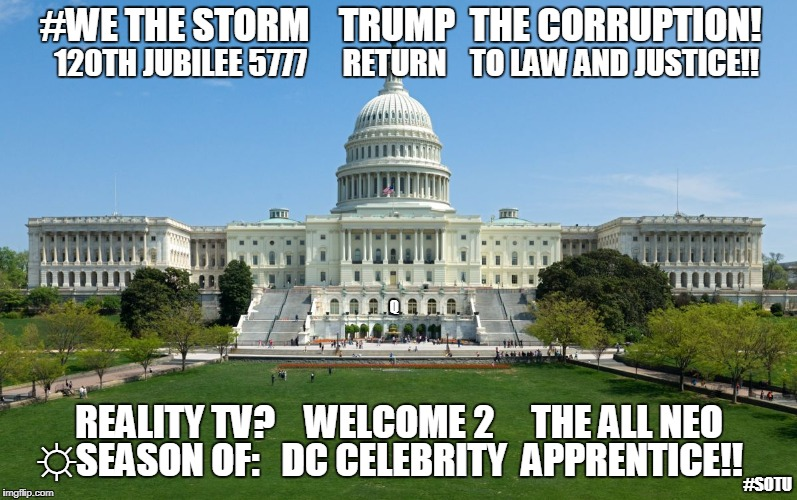 #WETHESTORM TRUMP THE CORRUPTION! 120TH JUBILEE 5777 RETURN TO LAW & JUSTICE! RealityTV? A11 NEO ☼DC Celebrity Apprentice! #SOTU | #WE THE STORM    TRUMP  THE CORRUPTION! 120TH JUBILEE 5777      RETURN    TO LAW AND JUSTICE!! REALITY TV?    WELCOME 2     THE ALL NEO ☼SEA | image tagged in capitol hill,celebrity jeopardy snl,the apprentice,drain the swamp trump,donald trump you're fired,make america great again | made w/ Imgflip meme maker