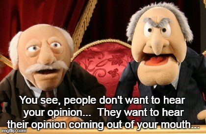 Opinions... | You see, people don't want to hear your opinion...  They want to hear their opinion coming out of your mouth... | image tagged in people,hear,don't want,mouth | made w/ Imgflip meme maker