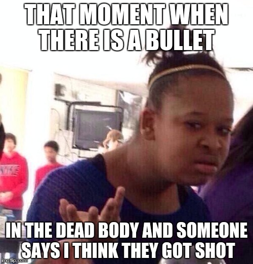 Black Girl Wat Meme | THAT MOMENT WHEN THERE IS A BULLET IN THE DEAD BODY AND SOMEONE SAYS I THINK THEY GOT SHOT | image tagged in memes,black girl wat | made w/ Imgflip meme maker