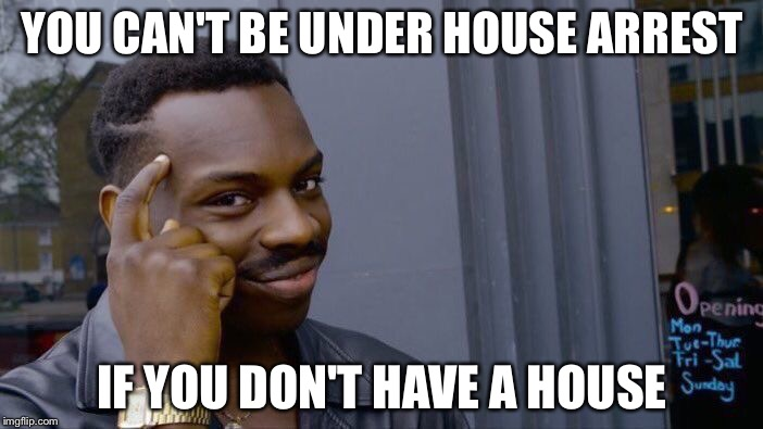 Roll Safe Think About It Meme | YOU CAN'T BE UNDER HOUSE ARREST IF YOU DON'T HAVE A HOUSE | image tagged in memes,roll safe think about it | made w/ Imgflip meme maker
