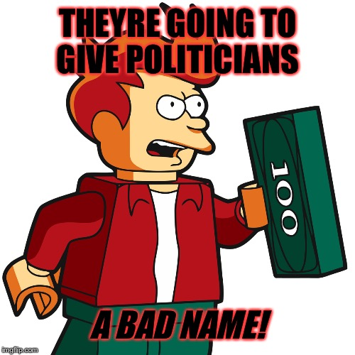 THEYRE GOING TO GIVE POLITICIANS A BAD NAME! | made w/ Imgflip meme maker