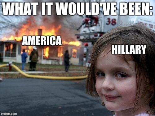 Disaster Girl Meme | WHAT IT WOULD'VE BEEN: HILLARY AMERICA | image tagged in memes,disaster girl | made w/ Imgflip meme maker
