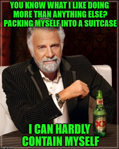 Just don't try to go through the airport terminal like this. | YOU KNOW WHAT I LIKE DOING MORE THAN ANYTHING ELSE? PACKING MYSELF INTO A SUITCASE I CAN HARDLY CONTAIN MYSELF | image tagged in memes,the most interesting man in the world,suitcase,contain | made w/ Imgflip meme maker