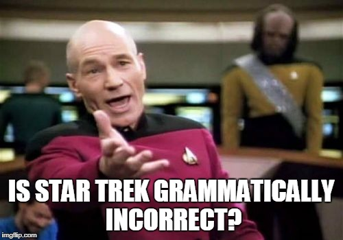 Picard Wtf Meme | IS STAR TREK GRAMMATICALLY INCORRECT? | image tagged in memes,picard wtf | made w/ Imgflip meme maker