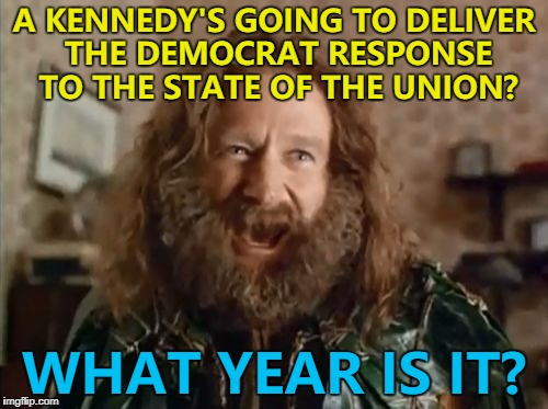 Joe Kennedy - a Congressman for Massachusetts | A KENNEDY'S GOING TO DELIVER THE DEMOCRAT RESPONSE TO THE STATE OF THE UNION? WHAT YEAR IS IT? | image tagged in memes,what year is it,state of the union,politics,kennedy,trump | made w/ Imgflip meme maker