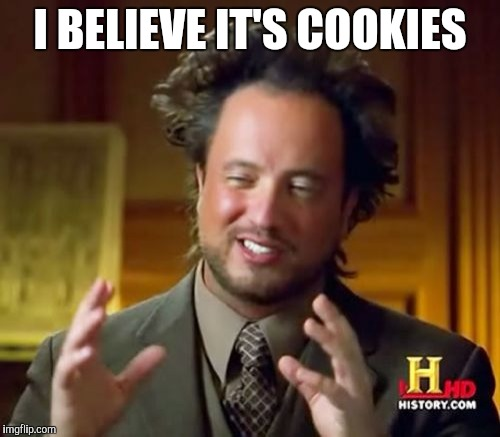 Ancient Aliens Meme | I BELIEVE IT'S COOKIES | image tagged in memes,ancient aliens | made w/ Imgflip meme maker
