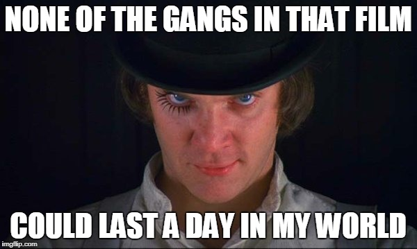 NONE OF THE GANGS IN THAT FILM COULD LAST A DAY IN MY WORLD | made w/ Imgflip meme maker