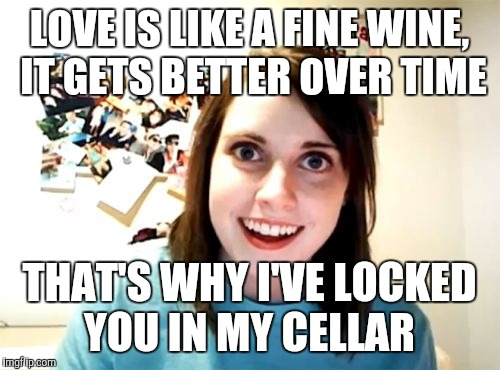 | LOVE IS LIKE A FINE WINE, IT GETS BETTER OVER TIME THAT'S WHY I'VE LOCKED YOU IN MY CELLAR | image tagged in memes,overly attached girlfriend,jbmemegeek,wine,relationships | made w/ Imgflip meme maker