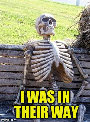 Waiting Skeleton Meme | I WAS IN THEIR WAY | image tagged in memes,waiting skeleton | made w/ Imgflip meme maker