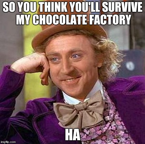 Creepy Condescending Wonka Meme | SO YOU THINK YOU'LL SURVIVE MY CHOCOLATE FACTORY HA | image tagged in memes,creepy condescending wonka | made w/ Imgflip meme maker