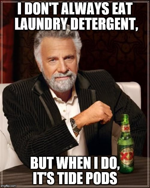 Tide pods  | I DON'T ALWAYS EAT LAUNDRY DETERGENT, BUT WHEN I DO, IT'S TIDE PODS | image tagged in memes,the most interesting man in the world,tide pods | made w/ Imgflip meme maker