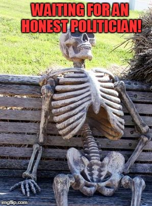 Waiting Skeleton Meme | WAITING FOR AN HONEST POLITICIAN! | image tagged in memes,waiting skeleton,donald trump,hillary clinton,democrats,republicans | made w/ Imgflip meme maker