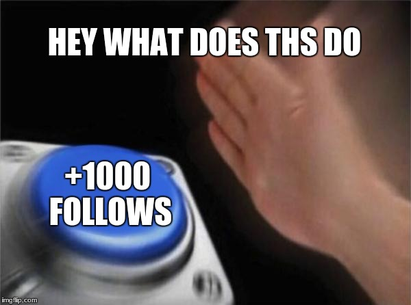 Blank Nut Button Meme | HEY WHAT DOES THS DO +1000 FOLLOWS | image tagged in memes,blank nut button | made w/ Imgflip meme maker