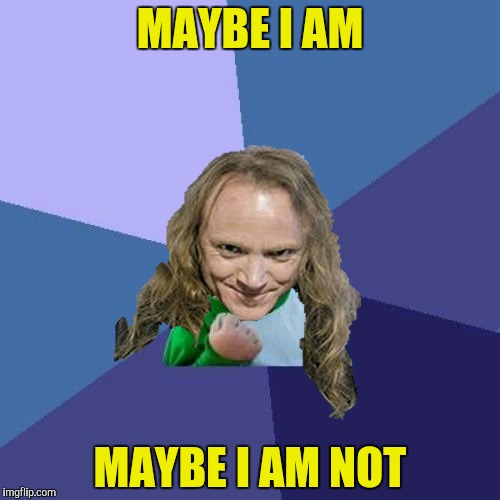 Success PowerMetalhead | MAYBE I AM MAYBE I AM NOT | image tagged in success powermetalhead | made w/ Imgflip meme maker