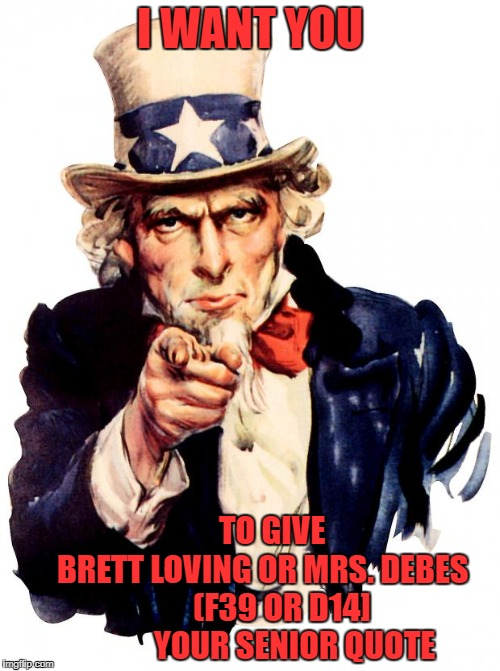 Uncle Sam Meme | I WANT YOU TO GIVE       BRETT LOVING OR MRS. DEBES          (F39 OR D14]              YOUR SENIOR QUOTE | image tagged in memes,uncle sam | made w/ Imgflip meme maker