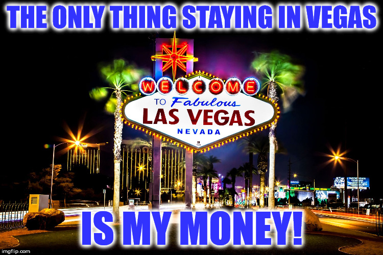 THE ONLY THING STAYING IN VEGAS IS MY MONEY! | image tagged in vegas | made w/ Imgflip meme maker
