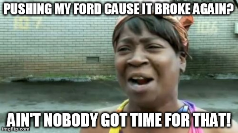 Ain't Nobody Got Time For That Meme | PUSHING MY FORD CAUSE IT BROKE AGAIN? AIN'T NOBODY GOT TIME FOR THAT! | image tagged in memes,aint nobody got time for that | made w/ Imgflip meme maker