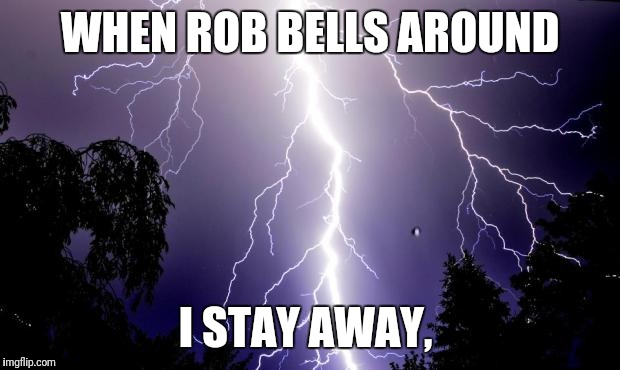 lighting bolt | WHEN ROB BELLS AROUND I STAY AWAY, | image tagged in lighting bolt | made w/ Imgflip meme maker