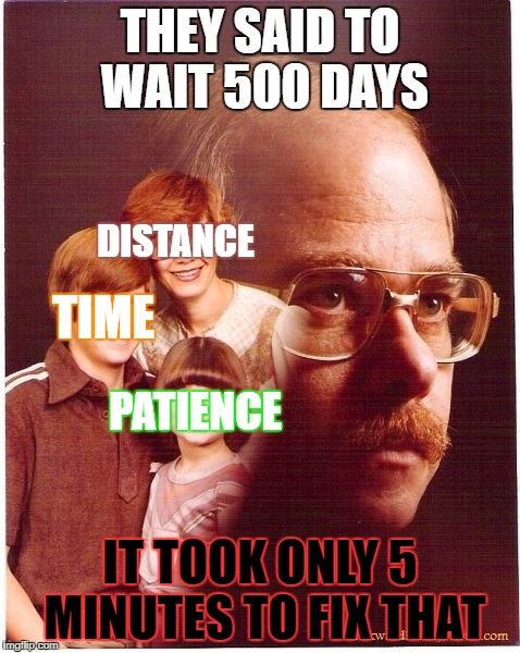 Vengeance Dad | THEY SAID TO WAIT 500 DAYS IT TOOK ONLY 5 MINUTES TO FIX THAT TIME DISTANCE PATIENCE | image tagged in memes,vengeance dad | made w/ Imgflip meme maker
