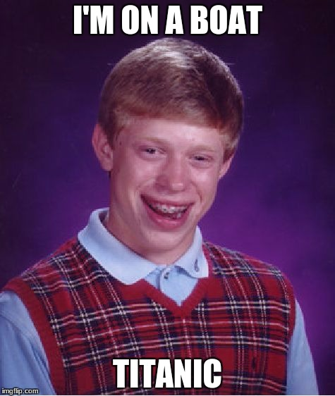 ... | I'M ON A BOAT TITANIC | image tagged in memes,bad luck brian | made w/ Imgflip meme maker