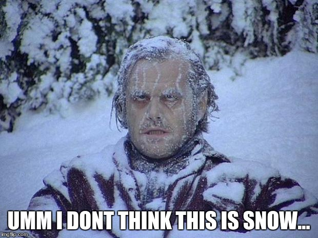 Jack Nicholson The Shining Snow Meme | UMM I DONT THINK THIS IS SNOW... | image tagged in memes,jack nicholson the shining snow | made w/ Imgflip meme maker