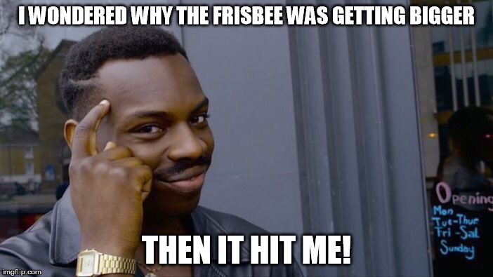 Roll Safe Think About It Meme | I WONDERED WHY THE FRISBEE WAS GETTING BIGGER THEN IT HIT ME! | image tagged in memes,roll safe think about it | made w/ Imgflip meme maker