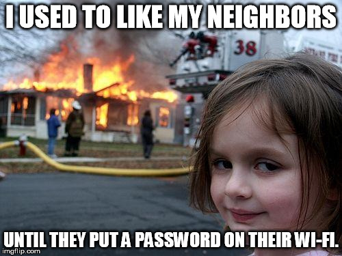 Disaster Girl Meme | I USED TO LIKE MY NEIGHBORS UNTIL THEY PUT A PASSWORD ON THEIR WI-FI. | image tagged in memes,disaster girl | made w/ Imgflip meme maker