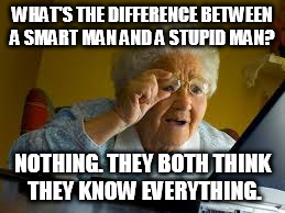 WHAT'S THE DIFFERENCE BETWEEN A SMART MAN AND A STUPID MAN? NOTHING. THEY BOTH THINK THEY KNOW EVERYTHING. | image tagged in old woman | made w/ Imgflip meme maker