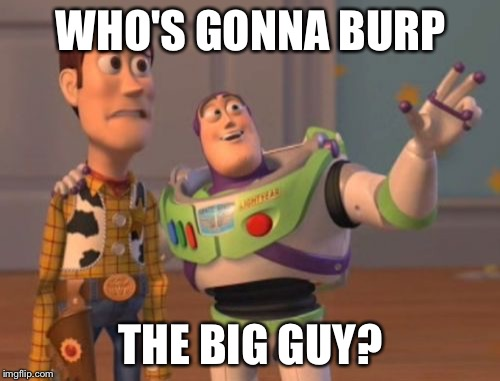 X, X Everywhere Meme | WHO'S GONNA BURP THE BIG GUY? | image tagged in memes,x,x everywhere,x x everywhere | made w/ Imgflip meme maker