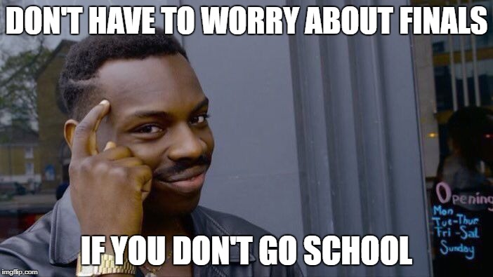 Roll Safe Think About It Meme | DON'T HAVE TO WORRY ABOUT FINALS IF YOU DON'T GO SCHOOL | image tagged in memes,roll safe think about it | made w/ Imgflip meme maker