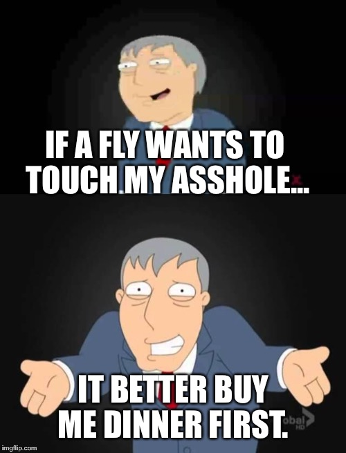 IF A FLY WANTS TO TOUCH MY ASSHOLE... IT BETTER BUY ME DINNER FIRST. | made w/ Imgflip meme maker