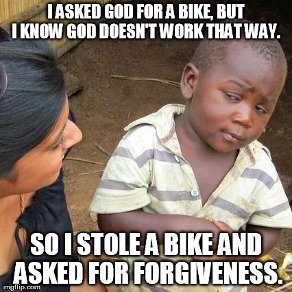 Third World Skeptical Kid Meme | I ASKED GOD FOR A BIKE, BUT I KNOW GOD DOESN'T WORK THAT WAY. SO I STOLE A BIKE AND ASKED FOR FORGIVENESS. | image tagged in memes,third world skeptical kid | made w/ Imgflip meme maker