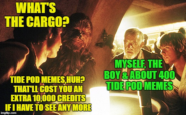 Take all the Tide Pod Memes to Alderaan  | WHAT'S THE CARGO? MYSELF, THE BOY & ABOUT 400 TIDE POD MEMES TIDE POD MEMES,HUH? THAT'LL COST YOU AN EXTRA 10,000 CREDITS IF I HAVE TO SEE A | image tagged in funny memes,starwars,tide pods | made w/ Imgflip meme maker