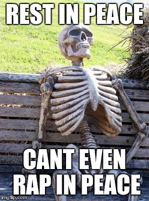 Waiting Skeleton Meme | REST IN PEACE CANT EVEN RAP IN PEACE | image tagged in memes,waiting skeleton | made w/ Imgflip meme maker