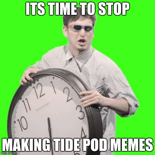 ITS TIME TO STOP MAKING TIDE POD MEMES | image tagged in it's time to stop | made w/ Imgflip meme maker