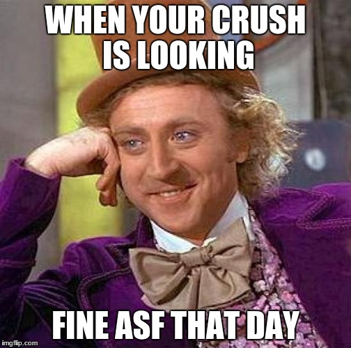 Creepy Condescending Wonka Meme | WHEN YOUR CRUSH IS LOOKING FINE ASF THAT DAY | image tagged in memes,creepy condescending wonka | made w/ Imgflip meme maker