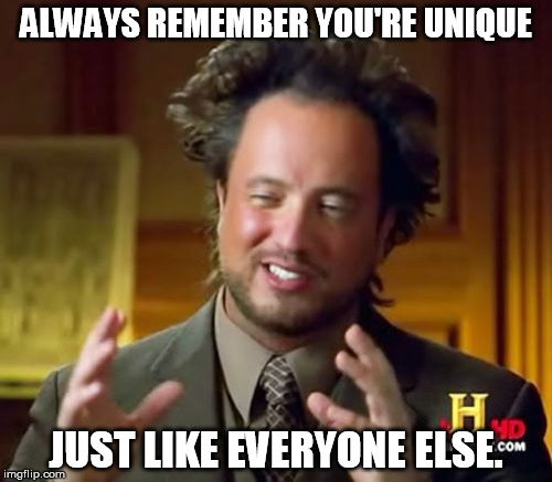 Ancient Aliens Meme | ALWAYS REMEMBER YOU'RE UNIQUE JUST LIKE EVERYONE ELSE. | image tagged in memes,ancient aliens | made w/ Imgflip meme maker
