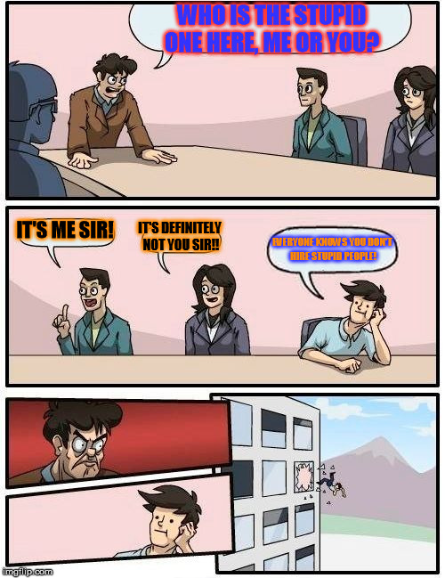 Boardroom Meeting Suggestion Meme | WHO IS THE STUPID ONE HERE, ME OR YOU? IT'S ME SIR! IT'S DEFINITELY NOT YOU SIR!! EVERYONE KNOWS YOU DON'T HIRE STUPID PEOPLE! | image tagged in memes,boardroom meeting suggestion | made w/ Imgflip meme maker
